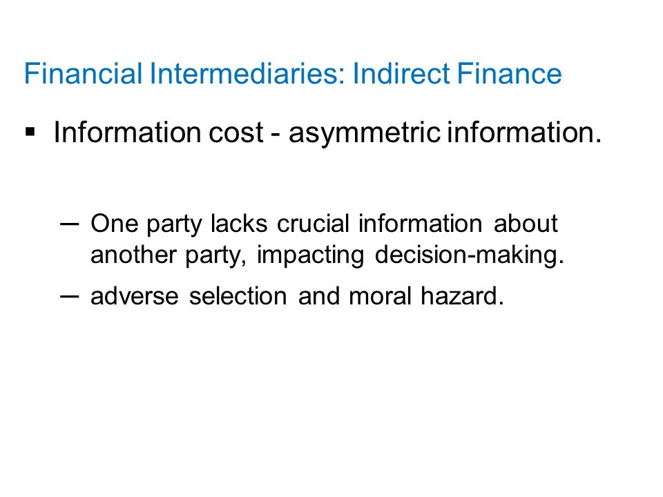 Financial Intermediaries: Indirect Finance  Information cost - asymmetric information.