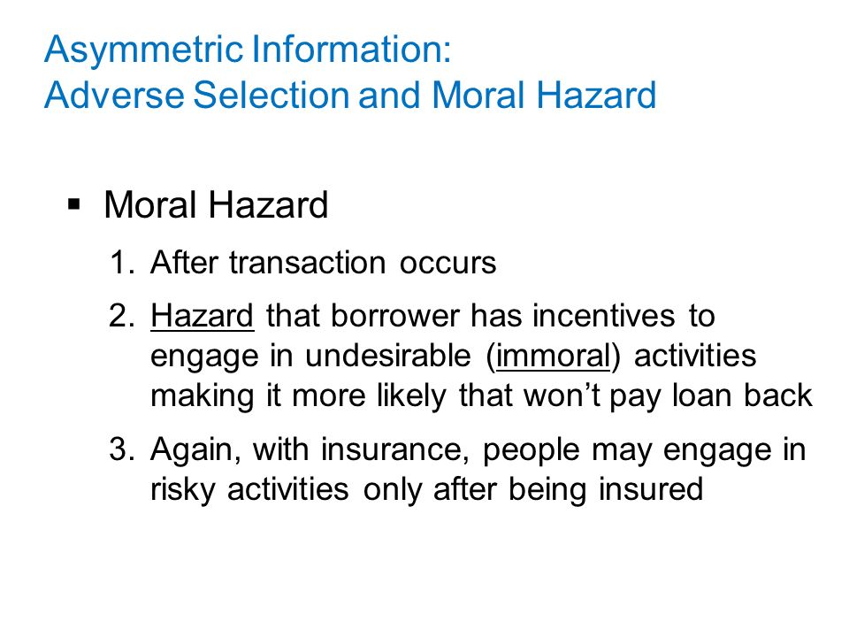  Moral Hazard 1.After transaction occurs 2.Hazard that borrower has incentives to engage in undesirable (immoral) activities making it more likely that won't pay loan back 3.Again, with insurance, people may engage in risky activities only after being insured Asymmetric Information: Adverse Selection and Moral Hazard