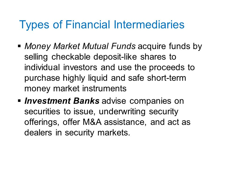 Types of Financial Intermediaries  Money Market Mutual Funds acquire funds by selling checkable deposit-like shares to individual investors and use the proceeds to purchase highly liquid and safe short-term money market instruments  Investment Banks advise companies on securities to issue, underwriting security offerings, offer M&A assistance, and act as dealers in security markets.