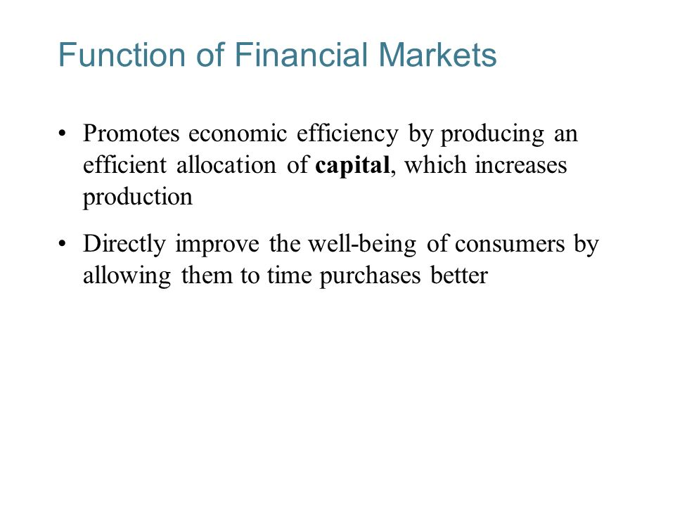 Function of Financial Markets Promotes economic efficiency by producing an efficient allocation of capital, which increases production Directly improve the well-being of consumers by allowing them to time purchases better