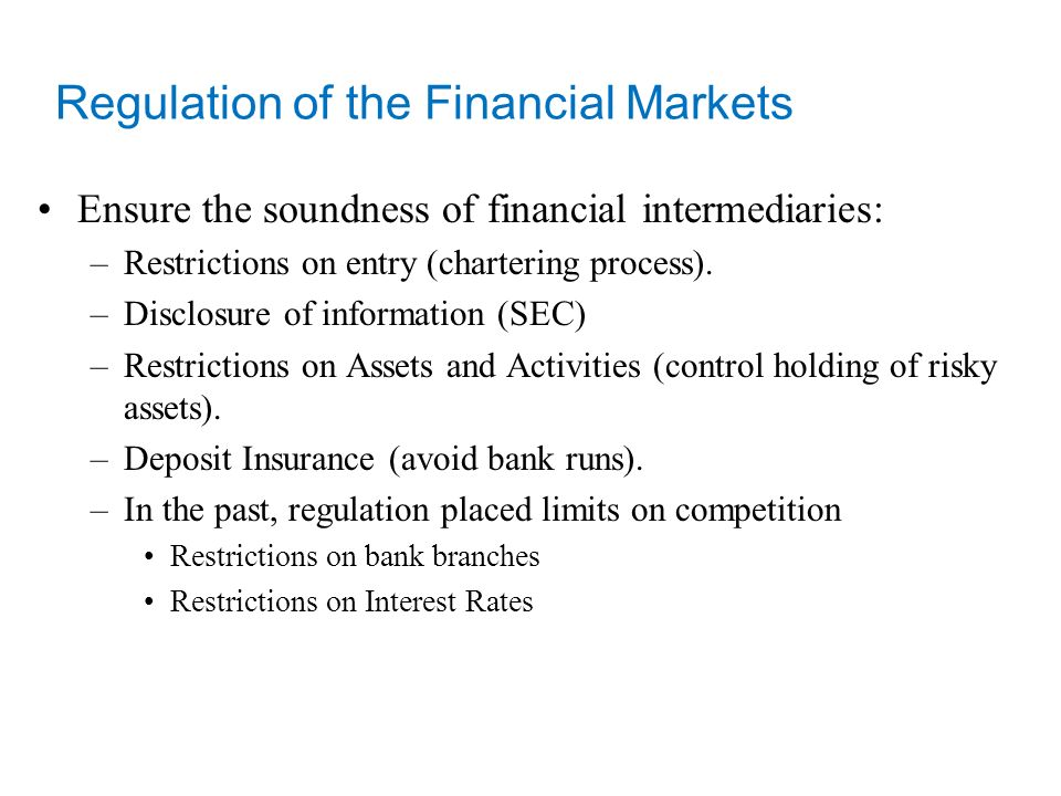 Regulation of the Financial Markets Ensure the soundness of financial intermediaries: –Restrictions on entry (chartering process).