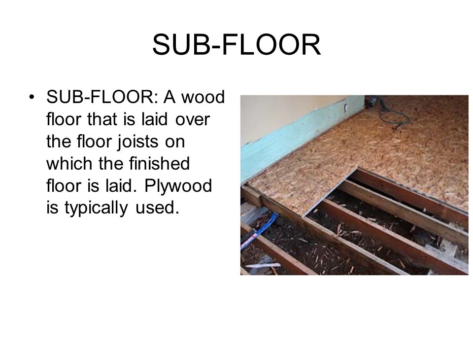 SUB-FLOOR SUB-FLOOR: A wood floor that is laid over the floor joists on which the finished floor is laid.
