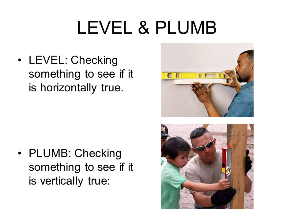 LEVEL & PLUMB LEVEL: Checking something to see if it is horizontally true.