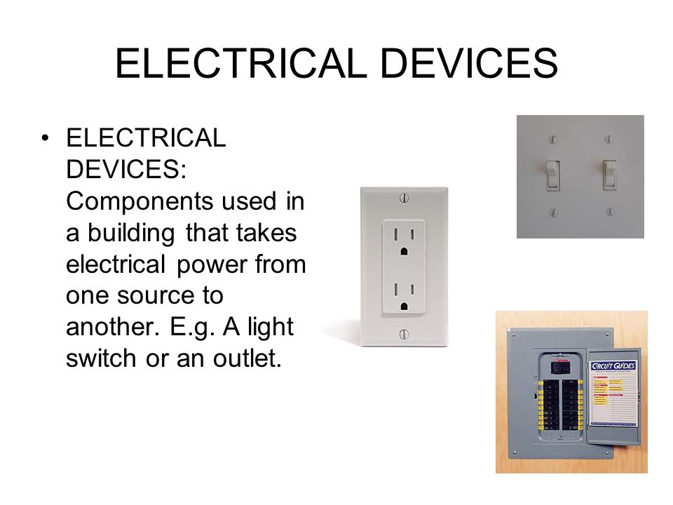 ELECTRICAL DEVICES ELECTRICAL DEVICES: Components used in a building that takes electrical power from one source to another.