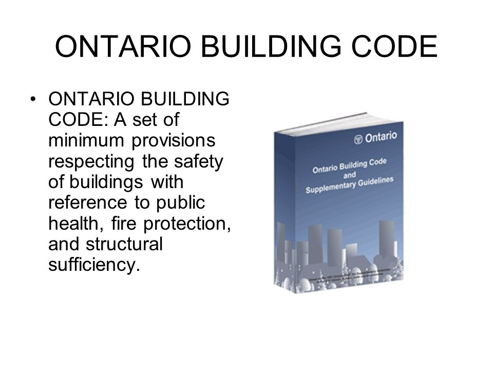 ONTARIO BUILDING CODE ONTARIO BUILDING CODE: A set of minimum provisions respecting the safety of buildings with reference to public health, fire protection, and structural sufficiency.