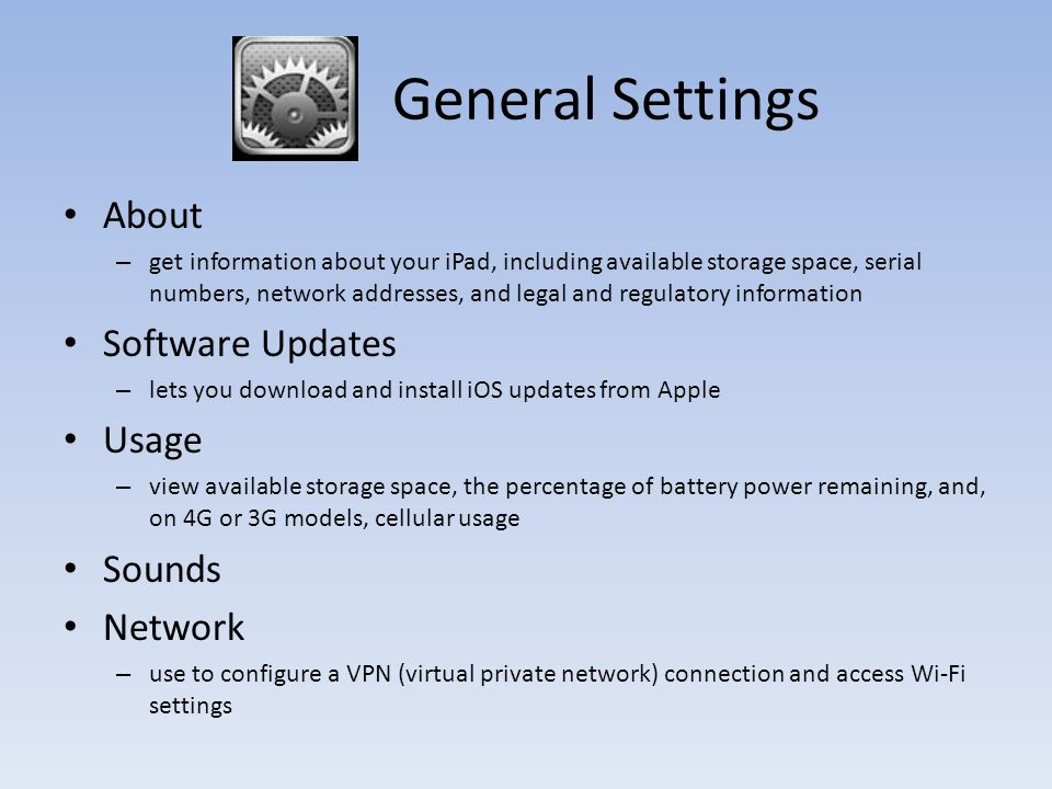 General Settings About – get information about your iPad, including available storage space, serial numbers, network addresses, and legal and regulatory information Software Updates – lets you download and install iOS updates from Apple Usage – view available storage space, the percentage of battery power remaining, and, on 4G or 3G models, cellular usage Sounds Network – use to configure a VPN (virtual private network) connection and access Wi-Fi settings