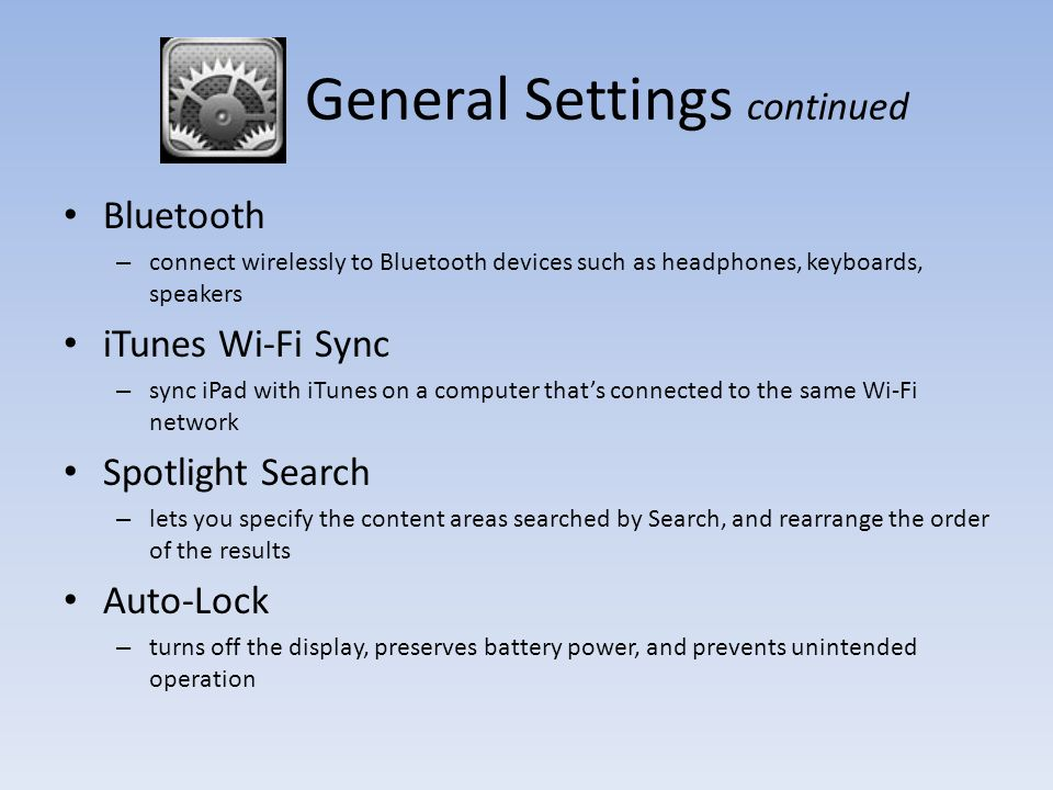 General Settings continued Bluetooth – connect wirelessly to Bluetooth devices such as headphones, keyboards, speakers iTunes Wi-Fi Sync – sync iPad with iTunes on a computer that's connected to the same Wi-Fi network Spotlight Search – lets you specify the content areas searched by Search, and rearrange the order of the results Auto-Lock – turns off the display, preserves battery power, and prevents unintended operation