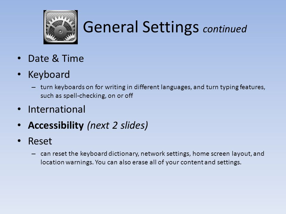 General Settings continued Date & Time Keyboard – turn keyboards on for writing in different languages, and turn typing features, such as spell-checking, on or off International Accessibility (next 2 slides) Reset – can reset the keyboard dictionary, network settings, home screen layout, and location warnings.