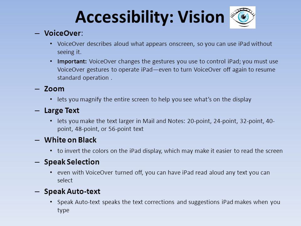 Accessibility: Vision – VoiceOver: VoiceOver describes aloud what appears onscreen, so you can use iPad without seeing it.