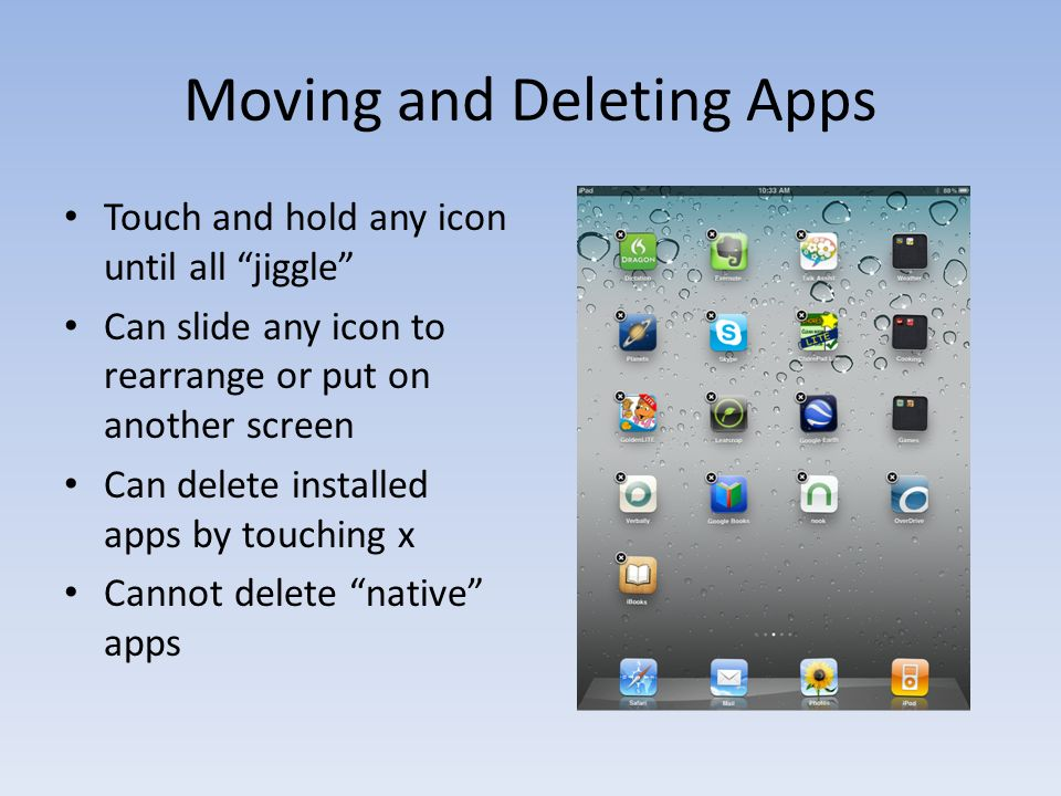 Moving and Deleting Apps Touch and hold any icon until all jiggle Can slide any icon to rearrange or put on another screen Can delete installed apps by touching x Cannot delete native apps