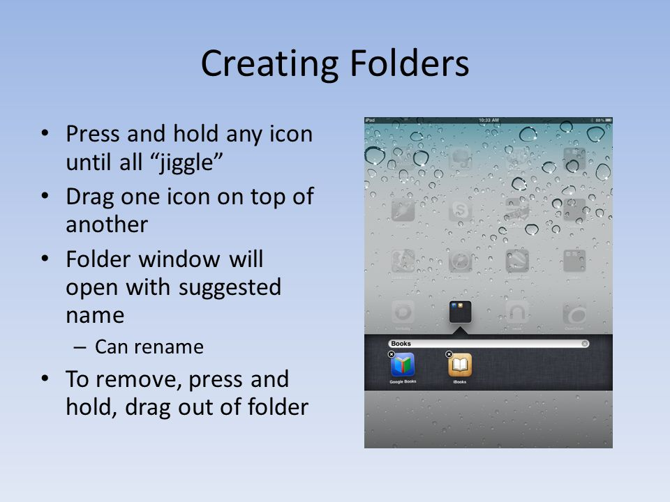 Creating Folders Press and hold any icon until all jiggle Drag one icon on top of another Folder window will open with suggested name – Can rename To remove, press and hold, drag out of folder
