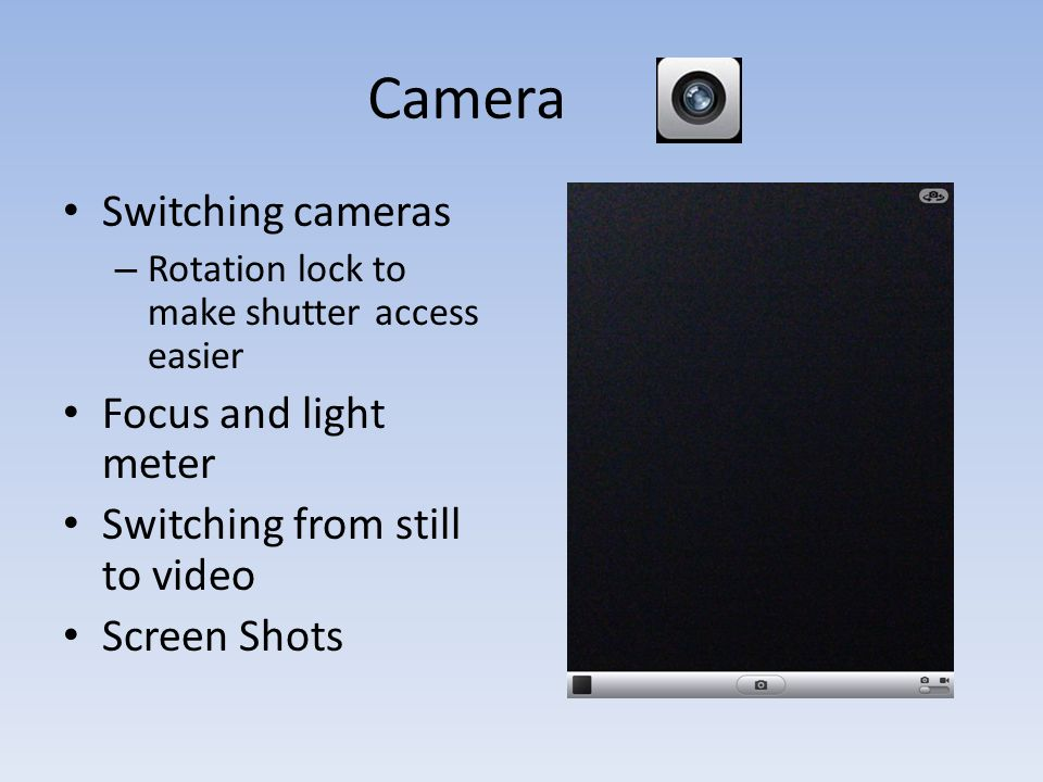 Camera Switching cameras – Rotation lock to make shutter access easier Focus and light meter Switching from still to video Screen Shots