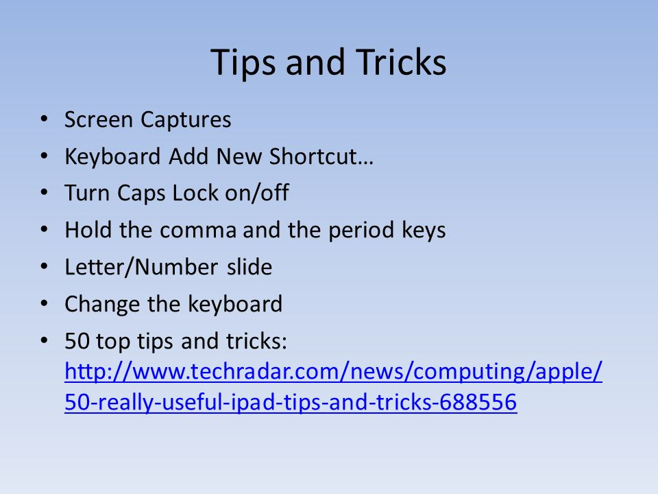 Tips and Tricks Screen Captures Keyboard Add New Shortcut… Turn Caps Lock on/off Hold the comma and the period keys Letter/Number slide Change the keyboard 50 top tips and tricks:   50-really-useful-ipad-tips-and-tricks really-useful-ipad-tips-and-tricks