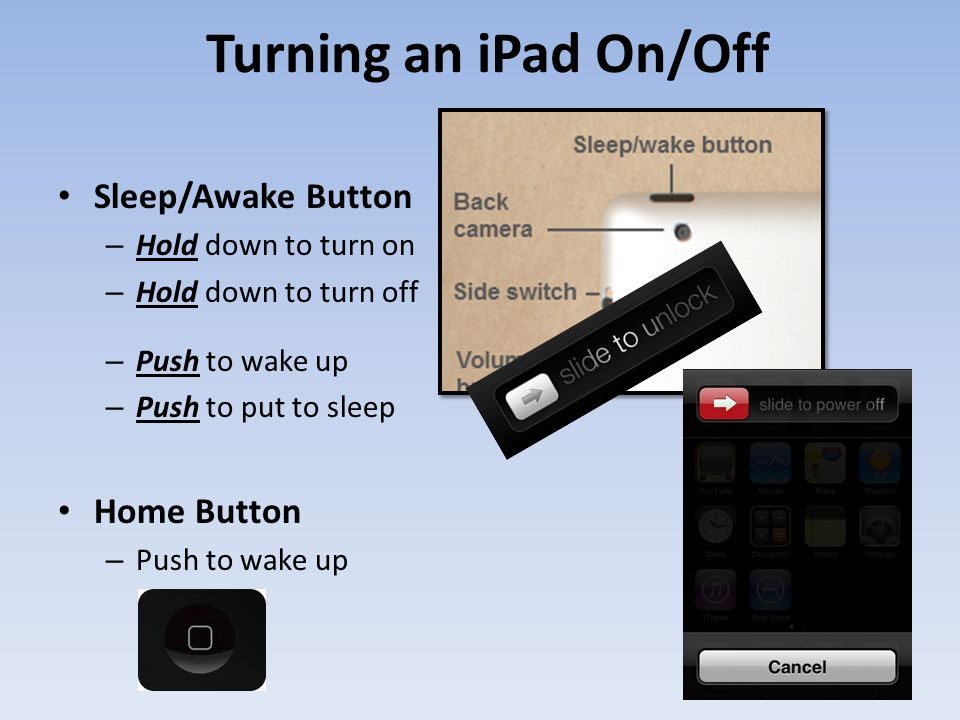 Turning an iPad On/Off Sleep/Awake Button – Hold down to turn on – Hold down to turn off – Push to wake up – Push to put to sleep Home Button – Push to wake up