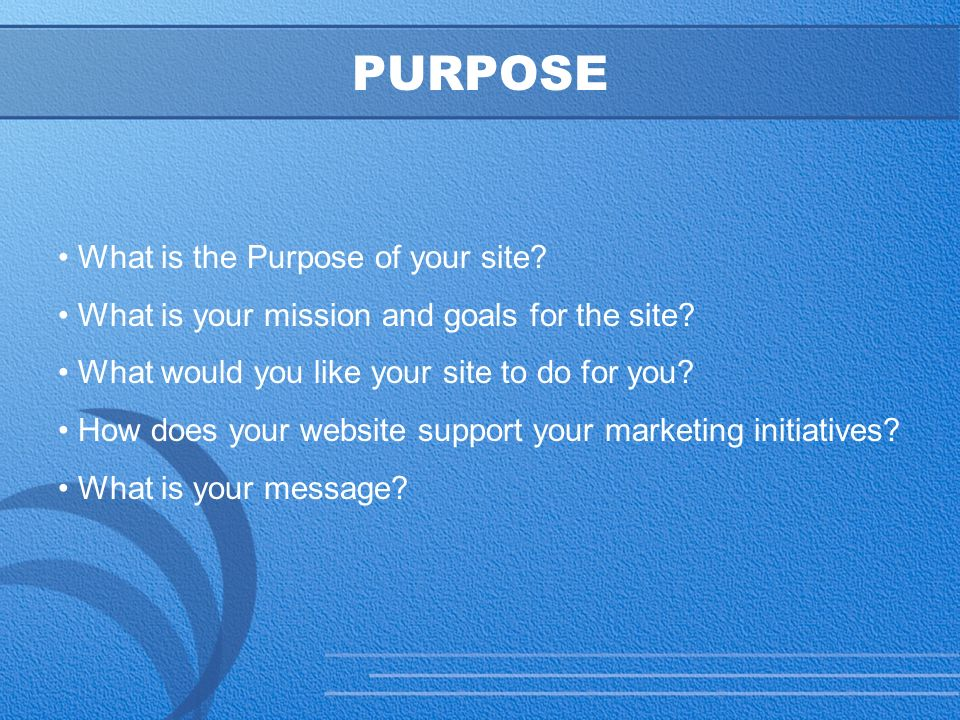 10 PURPOSE What is the Purpose of your site. What is your mission and goals for the site.