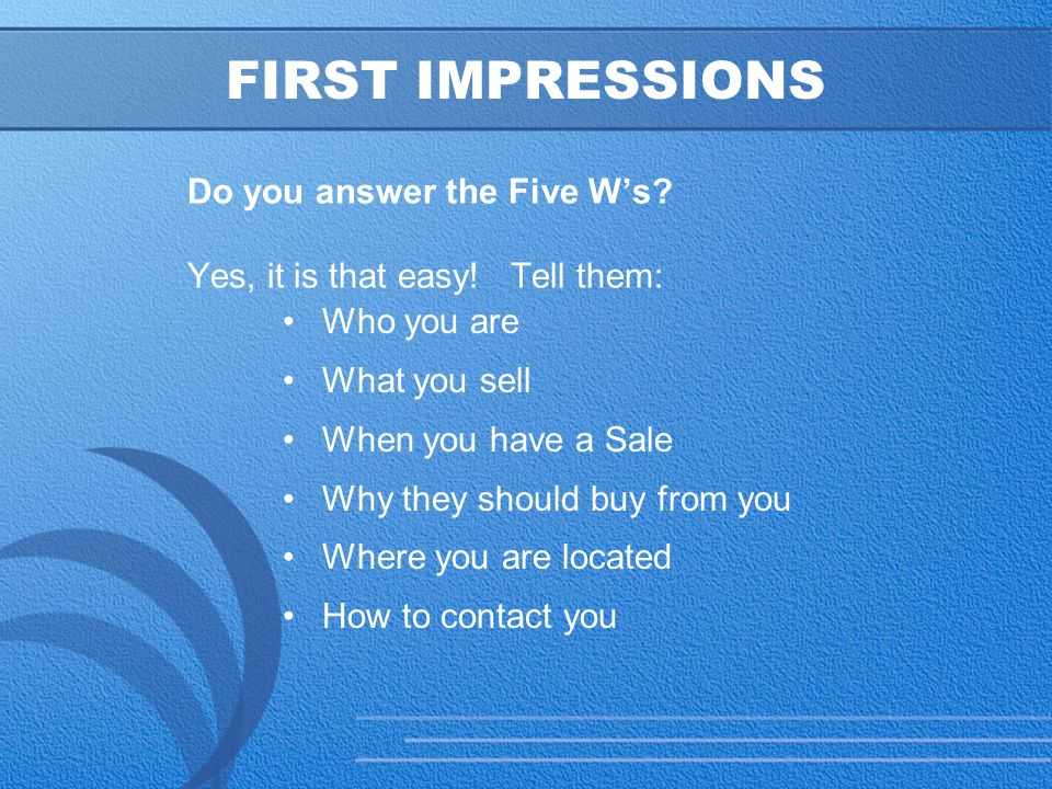 9 FIRST IMPRESSIONS Do you answer the Five W's. Yes, it is that easy.