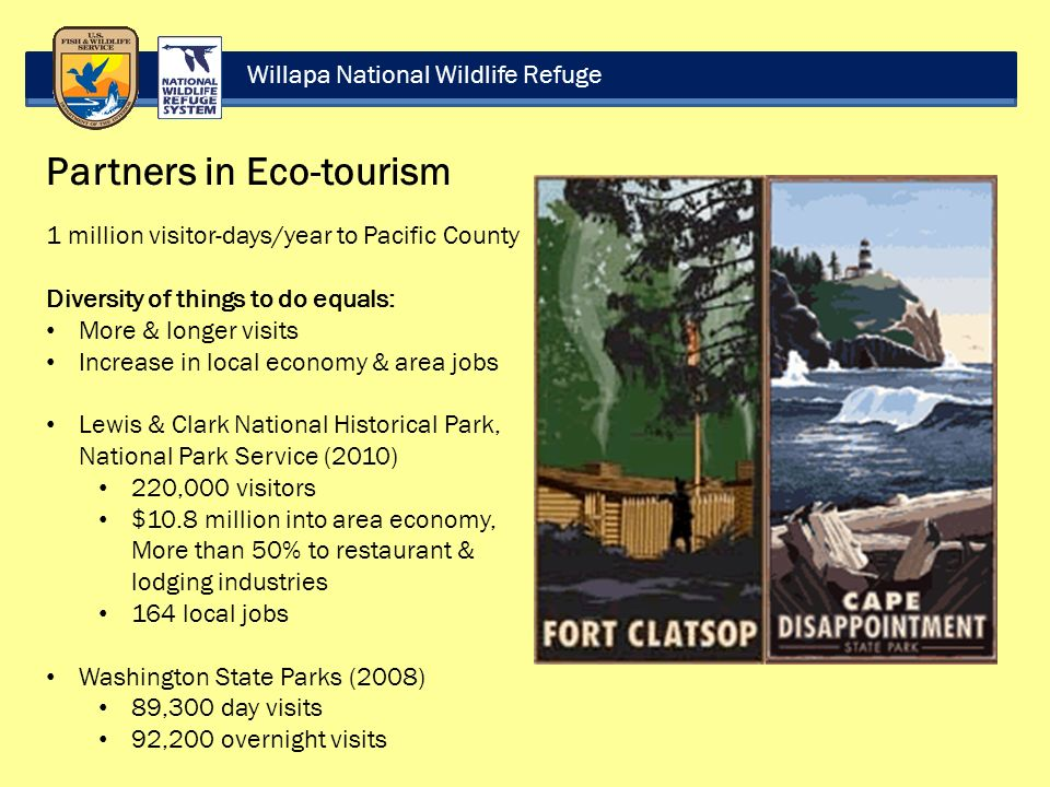 Willapa National Wildlife Refuge Partners in Eco-tourism 1 million visitor-days/year to Pacific County Diversity of things to do equals: More & longer visits Increase in local economy & area jobs Lewis & Clark National Historical Park, National Park Service (2010) 220,000 visitors $10.8 million into area economy, More than 50% to restaurant & lodging industries 164 local jobs Washington State Parks (2008) 89,300 day visits 92,200 overnight visits