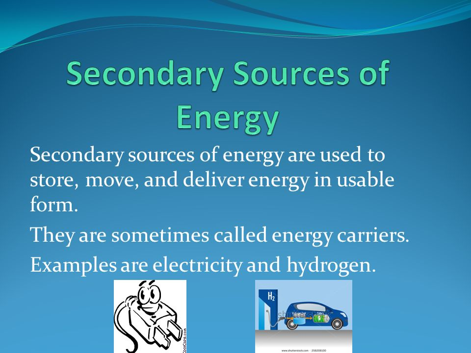 Secondary sources of energy are used to store, move, and deliver energy in usable form.