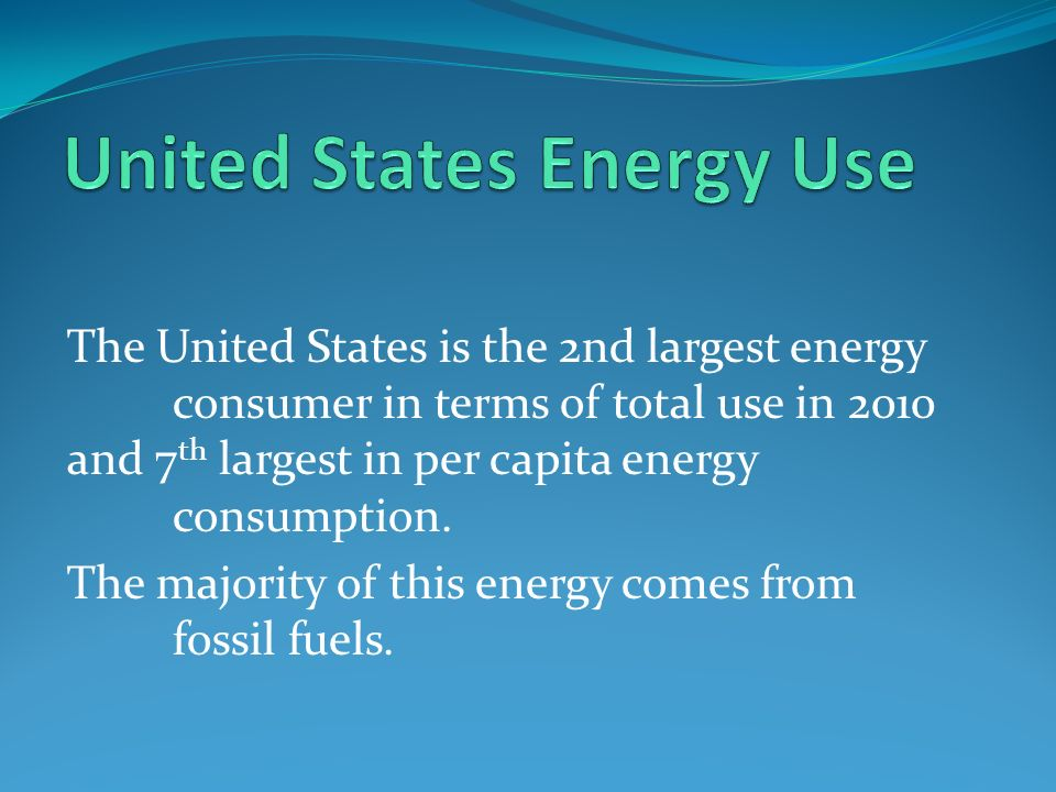The United States is the 2nd largest energy consumer in terms of total use in 2010 and 7 th largest in per capita energy consumption.