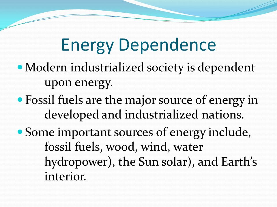 Energy Dependence Modern industrialized society is dependent upon energy.