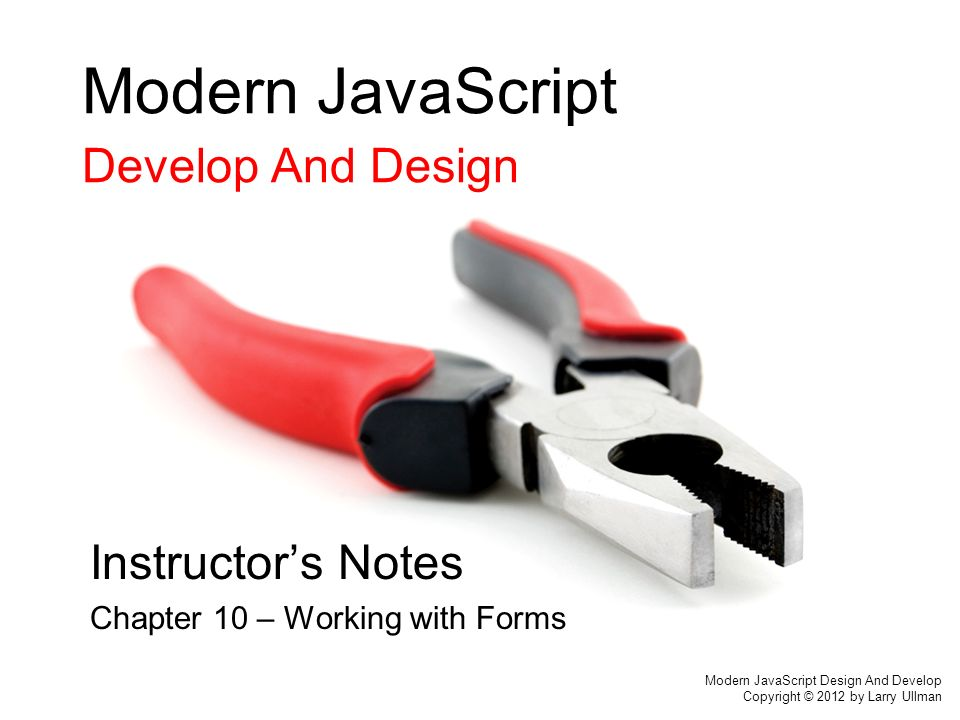 Modern JavaScript Develop And Design Instructor's Notes Chapter 10 – Working with Forms Modern JavaScript Design And Develop Copyright © 2012 by Larry Ullman
