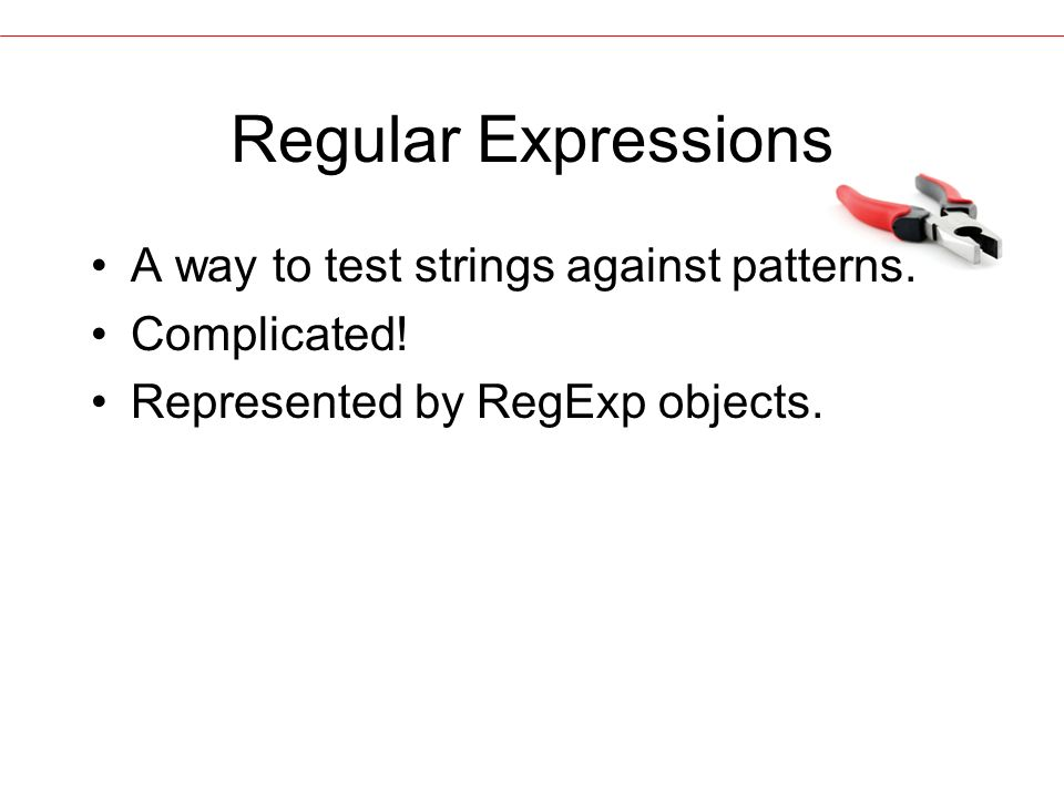 Regular Expressions A way to test strings against patterns.
