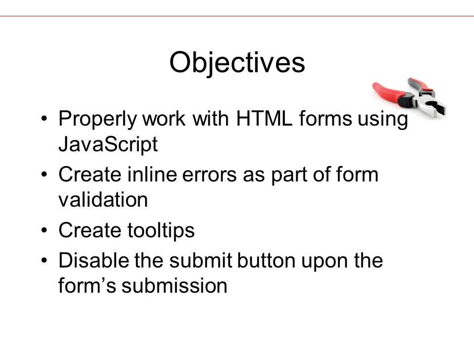 Objectives Properly work with HTML forms using JavaScript Create inline errors as part of form validation Create tooltips Disable the submit button upon the form's submission
