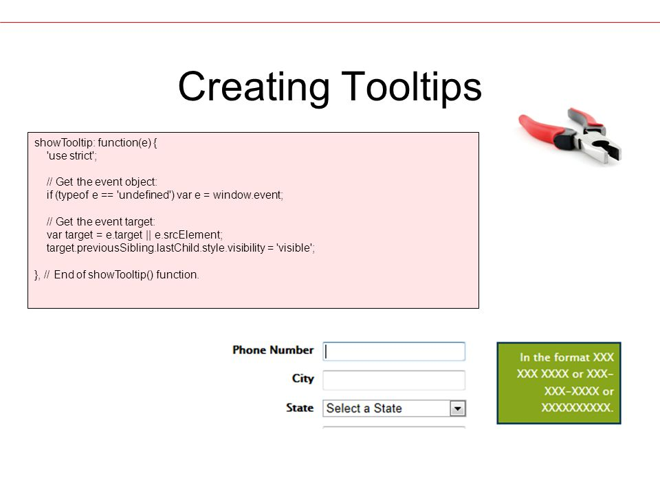 Creating Tooltips showTooltip: function(e) { use strict ; // Get the event object: if (typeof e == undefined ) var e = window.event; // Get the event target: var target = e.target || e.srcElement; target.previousSibling.lastChild.style.visibility = visible ; }, // End of showTooltip() function.