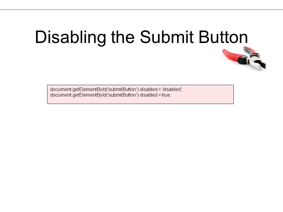 Disabling the Submit Button document.getElementById( submitButton ).disabled = disabled ; document.getElementById( submitButton ).disabled = true;