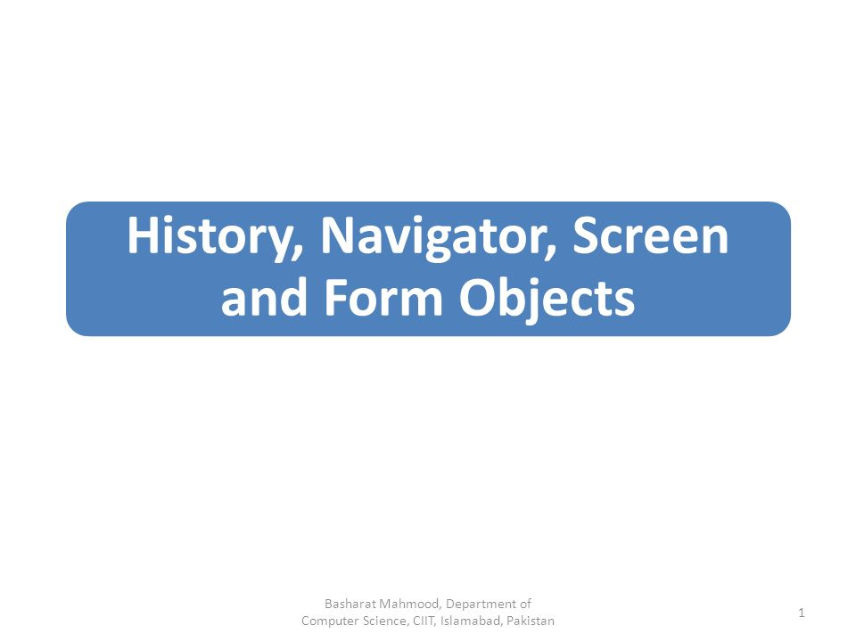 History, Navigator, Screen and Form Objects Basharat Mahmood, Department of Computer Science, CIIT, Islamabad, Pakistan 1