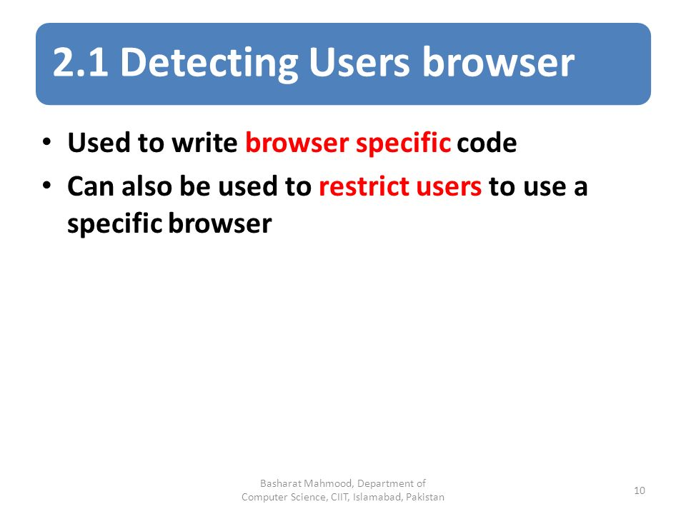 2.1 Detecting Users browser Used to write browser specific code Can also be used to restrict users to use a specific browser Basharat Mahmood, Department of Computer Science, CIIT, Islamabad, Pakistan 10