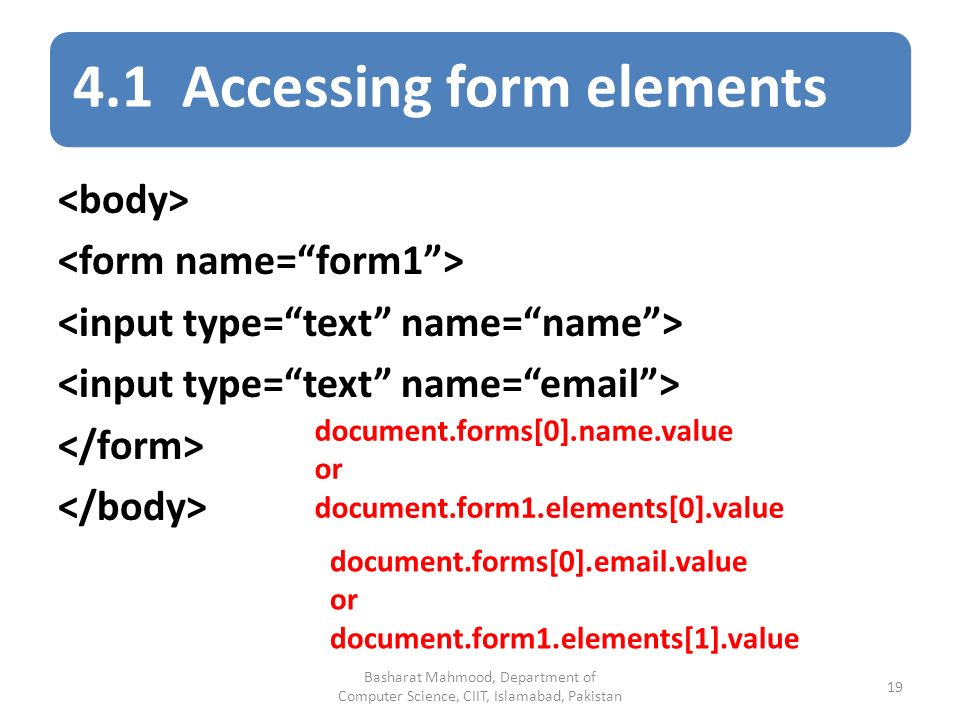 4.1 Accessing form elements document.forms[0].name.value or document.form1.elements[0].value document.forms[0]. .value or document.form1.elements[1].value Basharat Mahmood, Department of Computer Science, CIIT, Islamabad, Pakistan 19