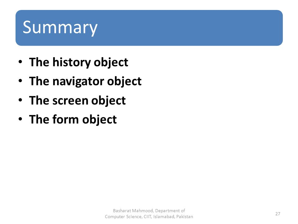 Summary The history object The navigator object The screen object The form object Basharat Mahmood, Department of Computer Science, CIIT, Islamabad, Pakistan 27