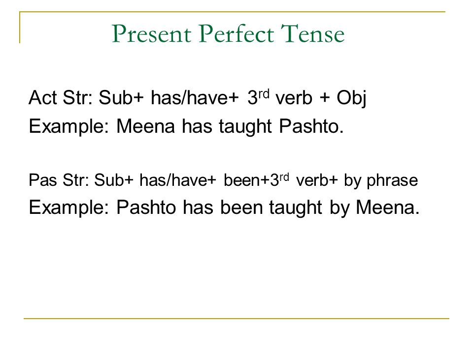Present Perfect Tense Act Str: Sub+ has/have+ 3 rd verb + Obj Example: Meena has taught Pashto.