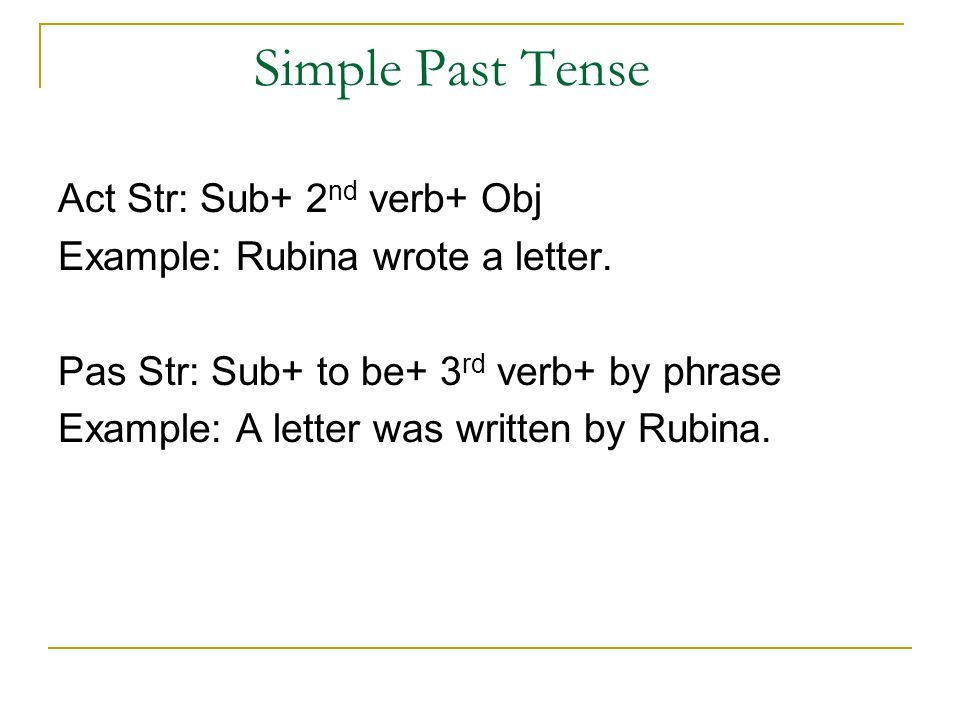 Simple Past Tense Act Str: Sub+ 2 nd verb+ Obj Example: Rubina wrote a letter.