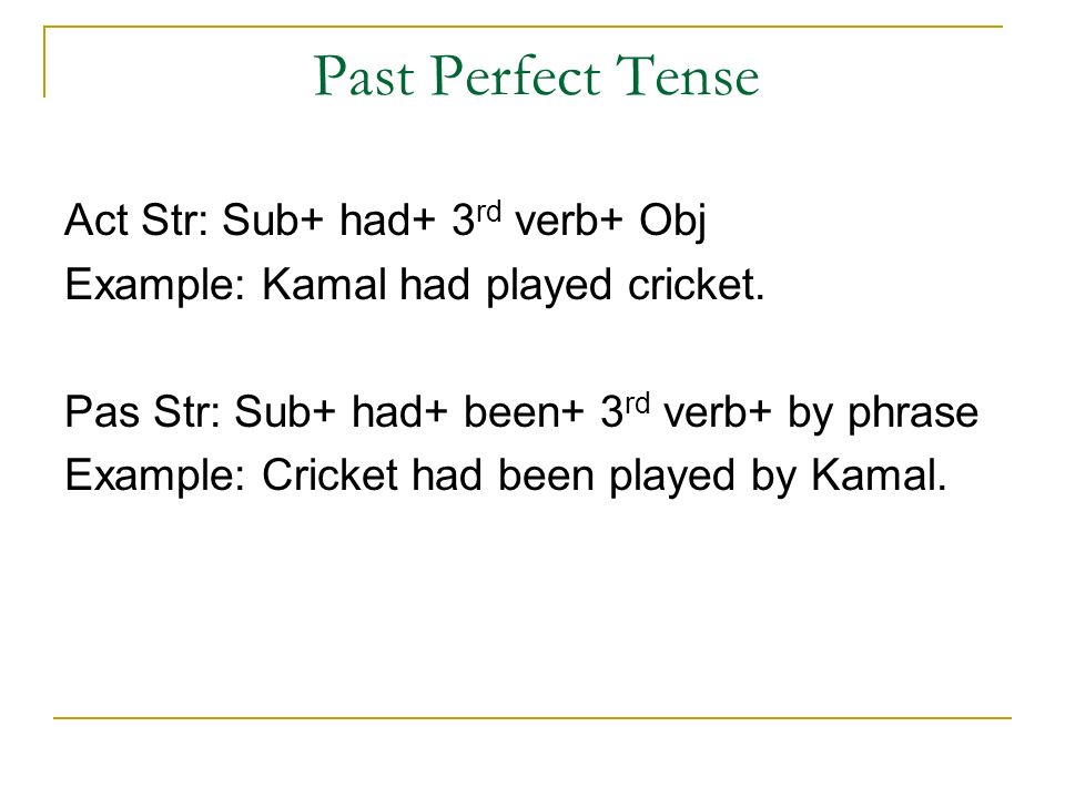 Past Perfect Tense Act Str: Sub+ had+ 3 rd verb+ Obj Example: Kamal had played cricket.