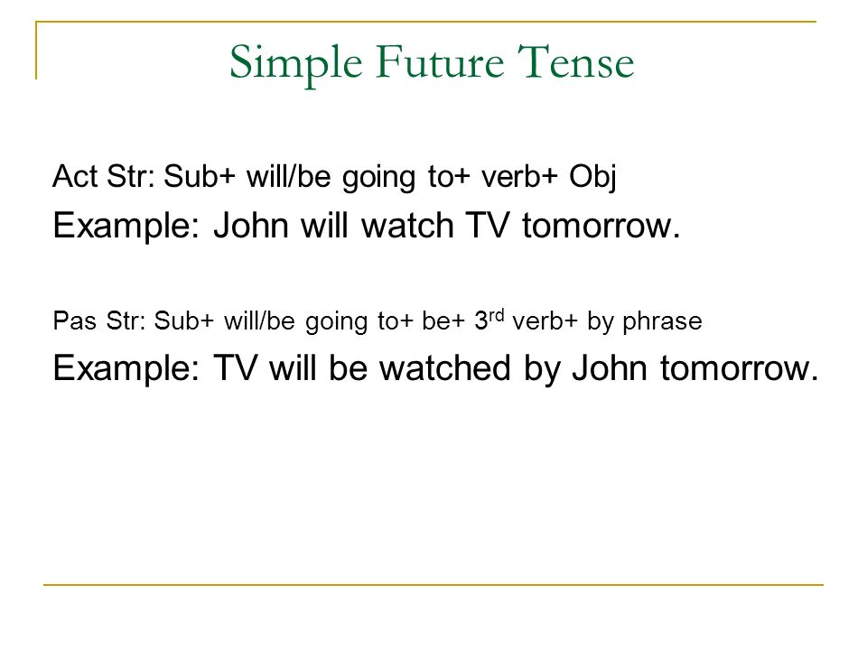 Simple Future Tense Act Str: Sub+ will/be going to+ verb+ Obj Example: John will watch TV tomorrow.