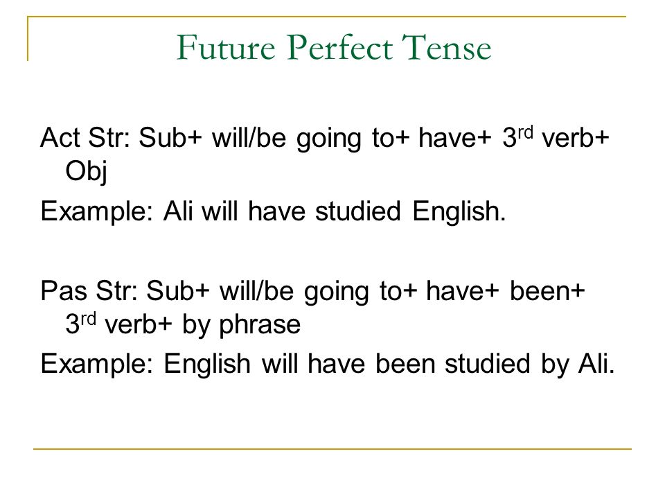 Future Perfect Tense Act Str: Sub+ will/be going to+ have+ 3 rd verb+ Obj Example: Ali will have studied English.