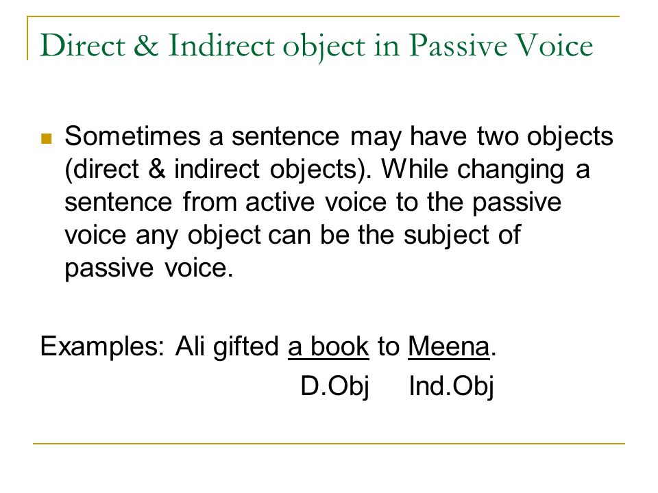 Direct & Indirect object in Passive Voice Sometimes a sentence may have two objects (direct & indirect objects).