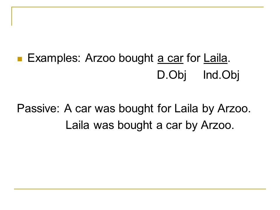 Examples: Arzoo bought a car for Laila. D.Obj Ind.Obj Passive: A car was bought for Laila by Arzoo.