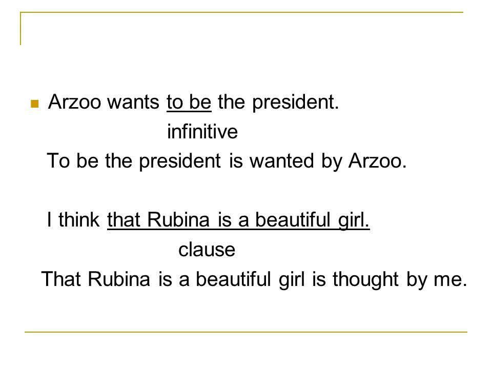 Arzoo wants to be the president. infinitive To be the president is wanted by Arzoo.