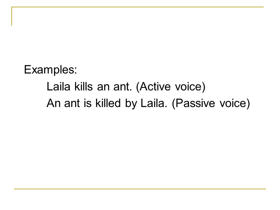 Examples: Laila kills an ant. (Active voice) An ant is killed by Laila. (Passive voice)