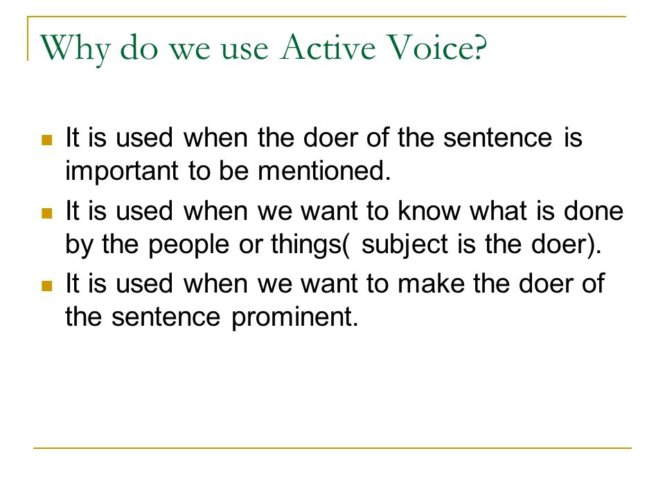 Why do we use Active Voice. It is used when the doer of the sentence is important to be mentioned.