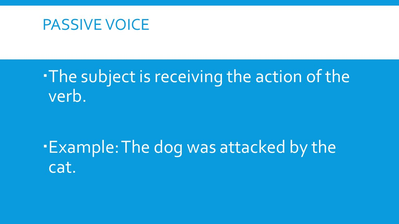PASSIVE VOICE  The subject is receiving the action of the verb.