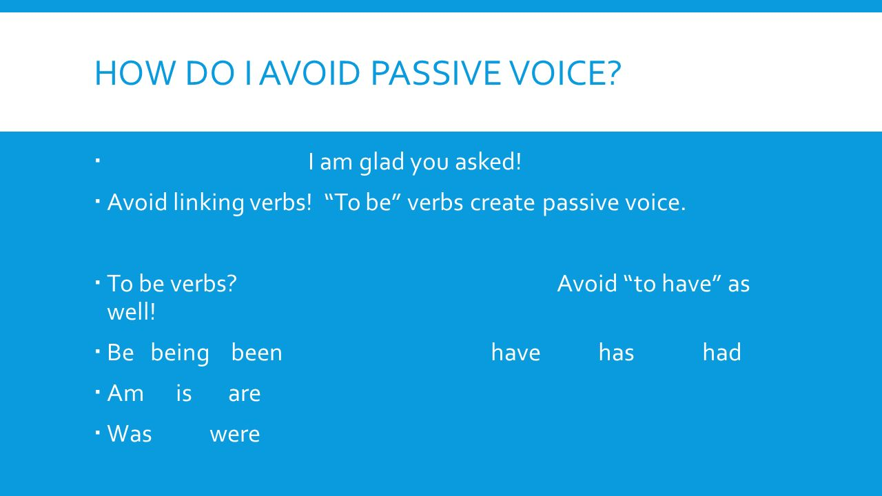 HOW DO I AVOID PASSIVE VOICE.  I am glad you asked.