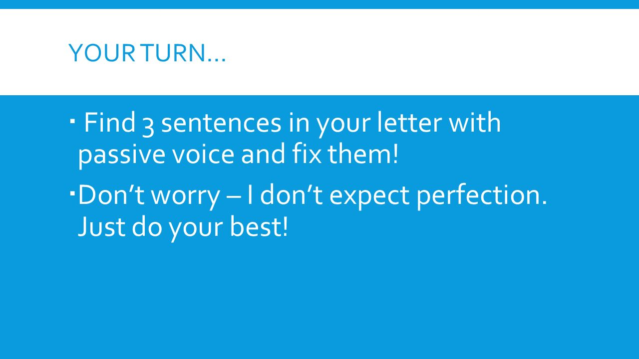 YOUR TURN…  Find 3 sentences in your letter with passive voice and fix them.