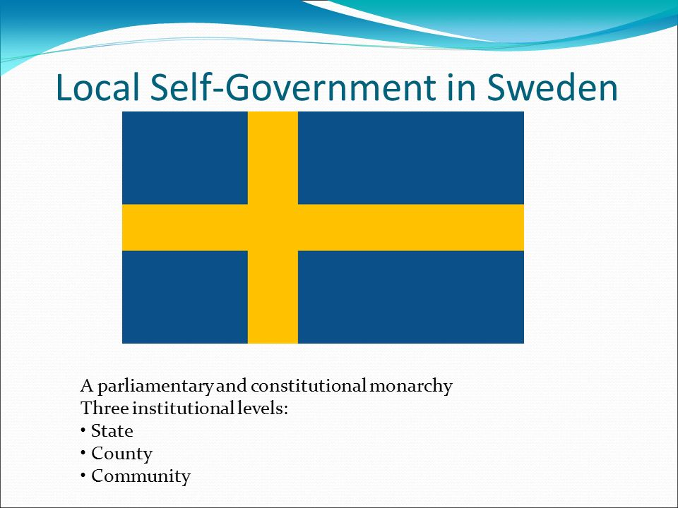Local Self-Government in Sweden A parliamentary and constitutional monarchy Three institutional levels: State County Community