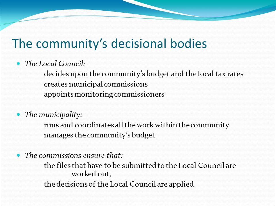 The community's decisional bodies The Local Council: decides upon the community's budget and the local tax rates creates municipal commissions appoints monitoring commissioners The municipality: runs and coordinates all the work within the community manages the community's budget The commissions ensure that: the files that have to be submitted to the Local Council are worked out, the decisions of the Local Council are applied