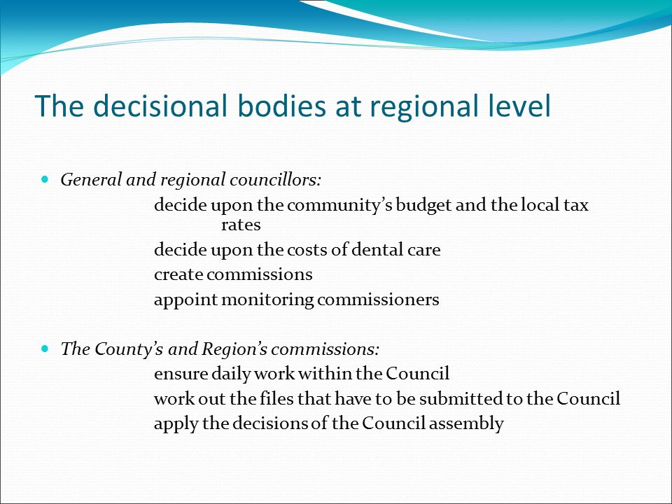 The decisional bodies at regional level General and regional councillors: decide upon the community's budget and the local tax rates decide upon the costs of dental care create commissions appoint monitoring commissioners The County's and Region's commissions: ensure daily work within the Council work out the files that have to be submitted to the Council apply the decisions of the Council assembly