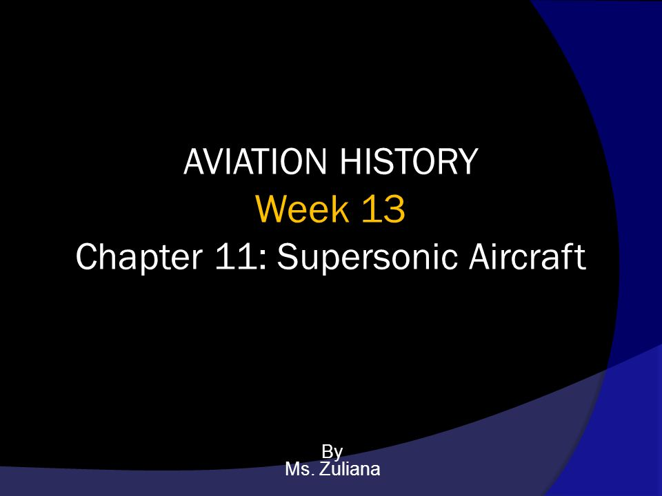 AVIATION HISTORY Week 13 Chapter 11: Supersonic Aircraft By
